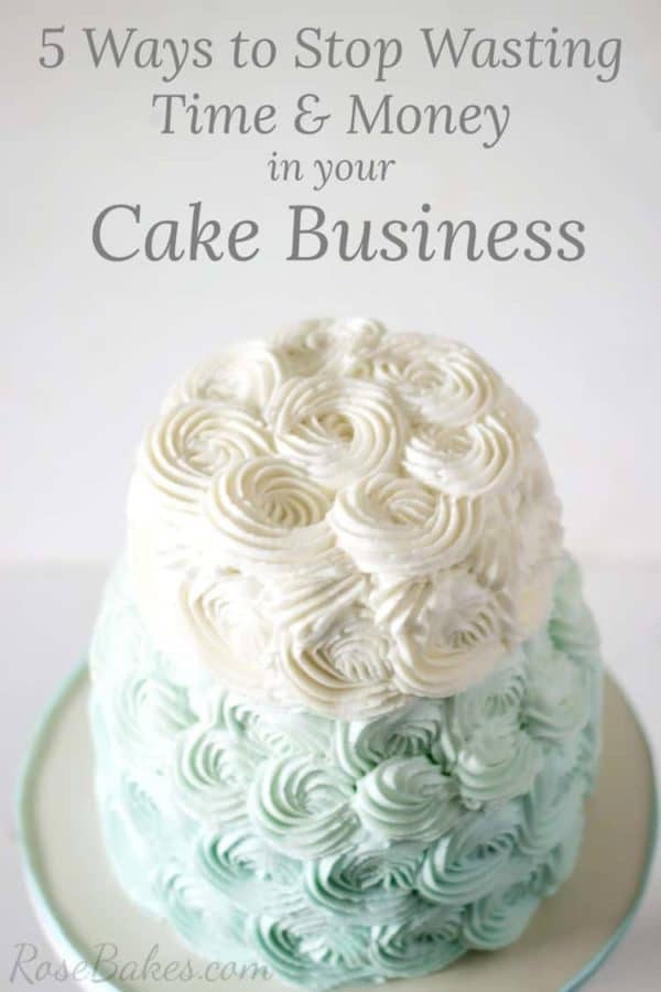 5 Ways to Stop Wasting Time & Money in your Cake Business   RoseBakes.com