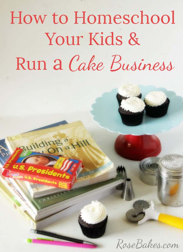 How to Homeschool Your Kids and Run a Cake Business by Rose Bakes