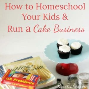 How to Homeschool Your Kids and Run a Cake Business by RoseBakes