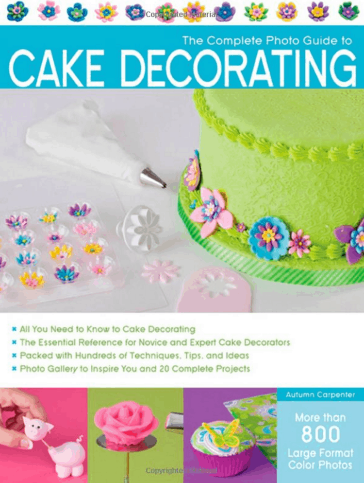 The Complete Photo Guide to Cake Decorating by Autumn Carpenter